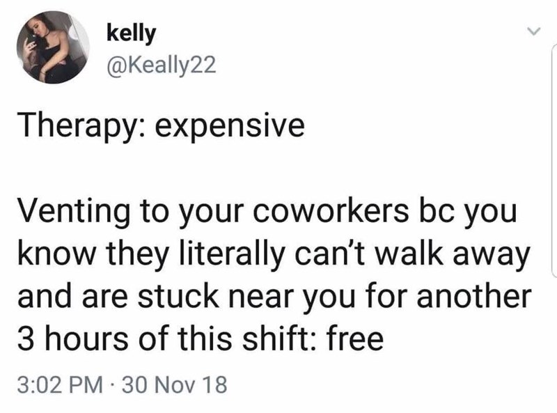 dank memes - Text - kelly @Keally22 Therapy: expensive Venting to your coworkers bc you know they literally can't walk away and are stuck near you for another 3 hours of this shift: free 3:02 PM 30 Nov 18