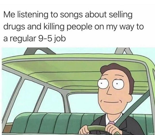 dank memes - Motor vehicle - Me listening to songs about selling drugs and killing people on my way to a regular 9-5 job adul