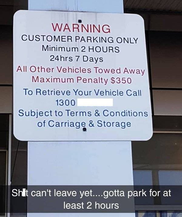 Text - WARNING CUSTOMER PARKING ONLY Minimum 2 HOURS 24hrs 7 Days All Other Vehicles Towed Away Maximum Penalty $350 To Retrieve Your Vehicle Call 1300 Subject to Terms & Conditions of Carriage & Storage Shlt can't leave yet....gotta park for at least 2 hours