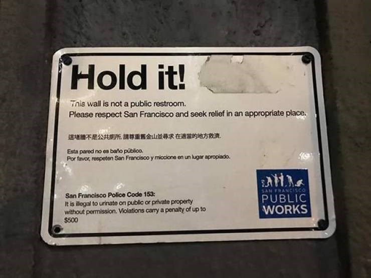 Font - Hold it! Tnis wall is not a public restroom. Please respect San Francisco and seek relief in an appropriate place. 這增牆不是公共期所請導重舊金山並尋求在適當的地方救流 Esta pared no es bao público. Por favor, respeten San Francisco y mioclone en un lugar apropiado. SAN FRANCISCO San Francisco Police Code 153 It is illegal to urinate on public or private property without permission. Violations carry a penalty of up to $500 PUBLIC WORKS