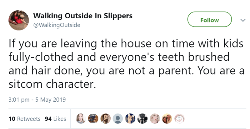 Text - Walking Outside In Slippers Follow @WalkingOutside If you are leaving the house on time with kids fully-clothed and everyone's teeth brushed and hair done, you are not a parent. You are a sitcom character. 3:01 pm 5 May 2019 10 Retweets 94 Likes