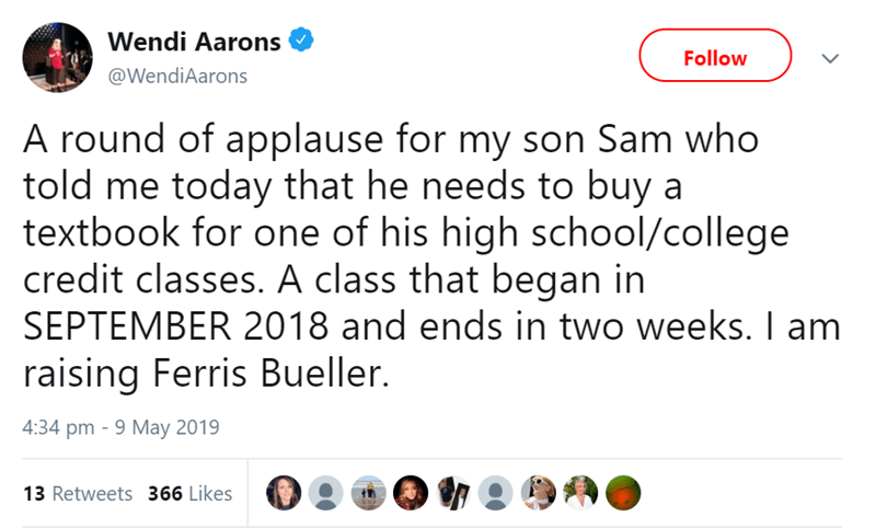 Text - Wendi Aarons Follow @WendiAarons A round of applause for my son Sam who told me today that he needs to buy a textbook for one of his high school/college credit classes. A class that began in SEPTEMBER 2018 and ends in two weeks. I am raising Ferris Bueller. 4:34 pm 9 May 2019 13 Retweets 366 Likes