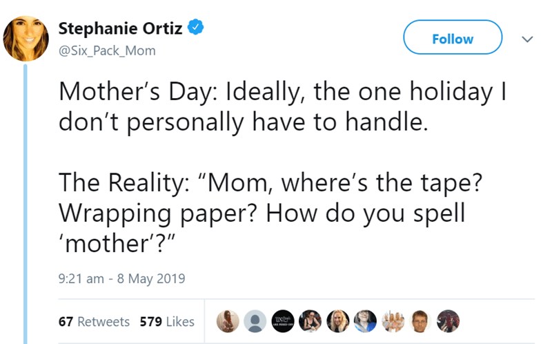 """Text - Stephanie Ortiz Follow @Six_Pack_Mom Mother's Day: Ideally, the one holiday I don't personally have to handle. The Reality: """"Mom, where's the tape? Wrapping paper? How do you spell mother'?"""" 9:21 am 8 May 2019 67 Retweets 579 Likes"""