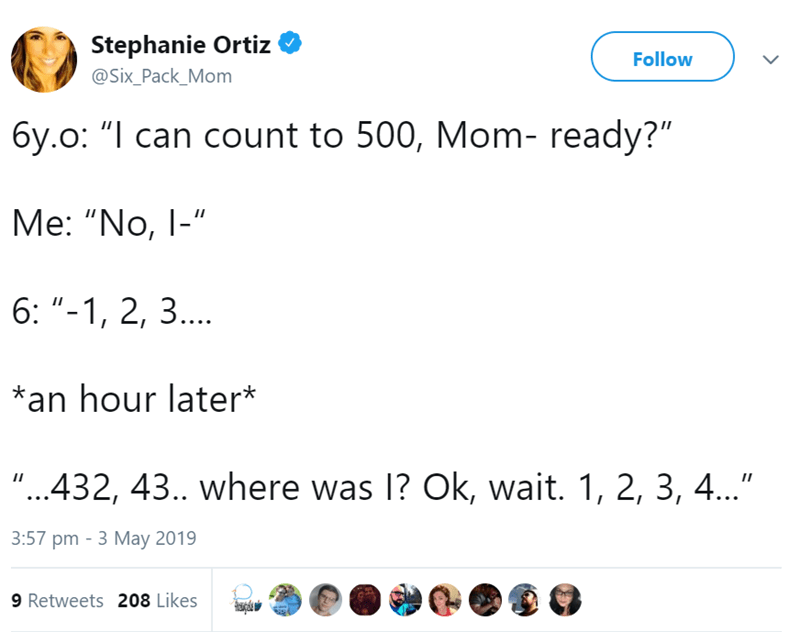 """Text - Stephanie Ortiz Follow @Six_Pack_Mom 6y.o: """"I can count to 500, Mom- ready?"""" Мe: """"No, 1-"""" 6: """"-1, 2, 3... an hour later* """"...432, 43.. where was 1? Ok, wait. 1, 2, 3, 4..."""" 3:57 pm - 3 Мay 2019 9 Retweets 208 Likes"""