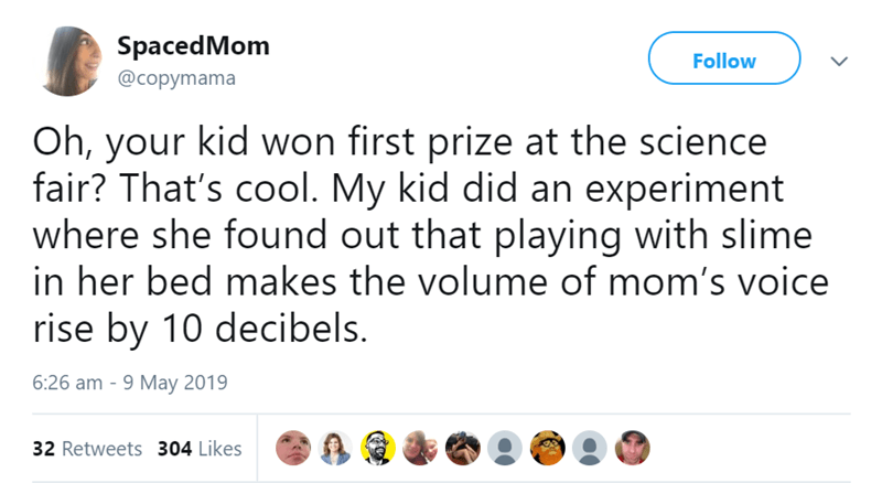 Text - SpacedMom Follow @copymama Oh, your kid won first prize at the science fair? That's cool. My kid did an experiment where she found out that playing with slime in her bed makes the volume of mom's voice rise by 10 decibels. 6:26 am -9 May 2019 32 Retweets 304 Likes
