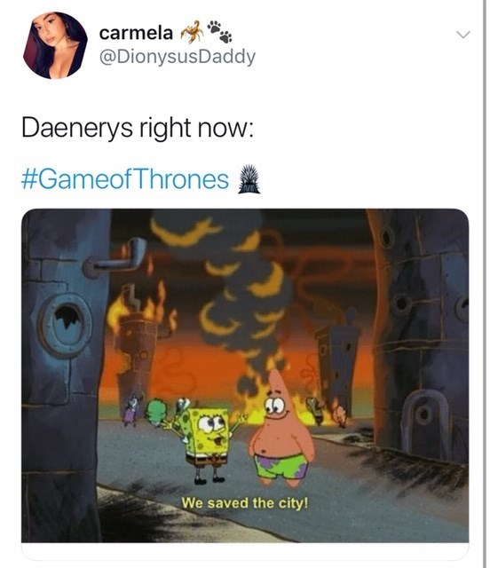Game of Thones Season 8 Episode 5: twitter from @dionysus daddy. Daenerys right now: spongebob and patrick star saying we saved the city while it's on fire.