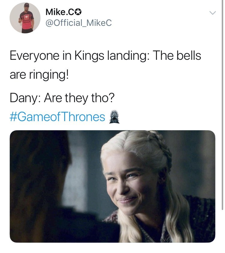 Game of Thones Season 8 Episode 5: Everyone in Kings landing: the bells are ringing! Dany: Are they tho?
