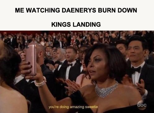 Audience - ME WATCHING DAENERYS BURN DOWN KINGS LANDING abc you're doing amazing sweetie