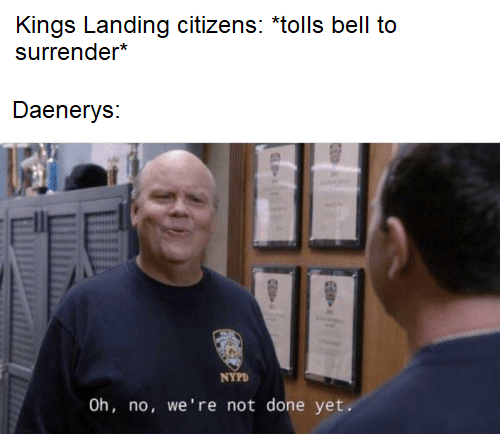 Chin - Kings Landing citizens: *tolls bell to surrender* Daenerys: NYPD Oh, no, we're not done yet.