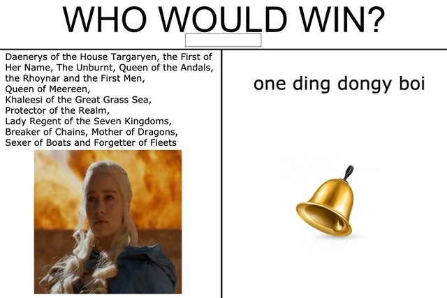 Text - WHO WOULD WIN? Daenerys of the House Targaryen, the First of Her Name, The Unburnt, Queen of the Andals, the Rhoynar and the First Men, Queen of Meereen, Khaleesi of the Great Grass Sea, Protector of the Realm, Lady Regent of the Seven Kingdoms, Breaker of Chains, Mother of Dragons, Sexer of Boats and Forgetter of Fleets one ding dongy boi