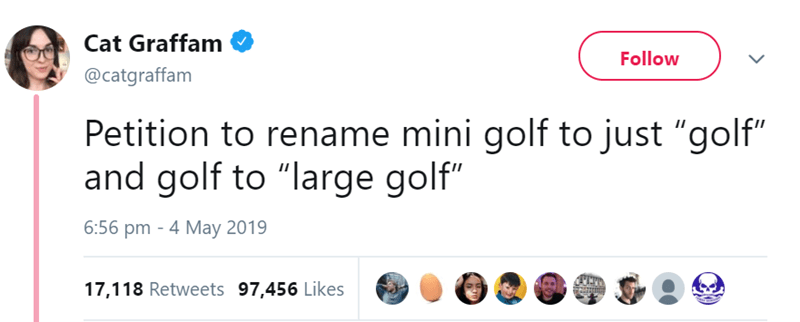 "Text - Cat Graffam Follow @catgraffam Petition to rename mini golf to just ""golf"" and golf to ""large golf"" 6:56 pm - 4 May 2019 17,118 Retweets 97,456 Likes"