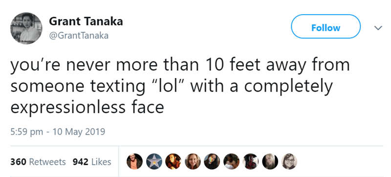 "Text - Grant Tanaka Follow @Grant Tanaka you're never more than 10 feet away from someone texting ""lol"" with a completely expressionless face 5:59 pm 10 May 2019 360 Retweets 942 Likes"
