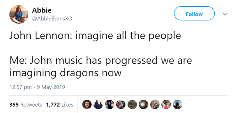 Text - Abbie Follow @AbbieEvansXO John Lennon: imagine all the people Me: John music has progressed we are imagining dragons now 12:57 pm 9 May 2019 355 Retweets 1,772 Likes