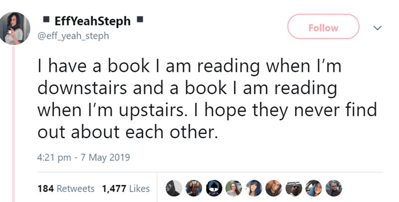 Text - EffYeahSteph @eff_yeah_steph Follow I have a book I am reading when I'm downstairs and a book I am reading when I'm upstairs. I hope they never find out about each other. 4:21 pm 7 May 2019 184 Retweets 1,477 Likes