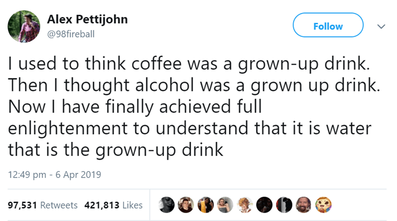 Text - Alex Pettijohn Follow @98fireball I used to think coffee was a grown-up drink. Then I thought alcohol was a grown up drink. Now I have finally achieved full enlightenment to understand that it is water that is the grown-up drink 12:49 pm 6 Apr 2019 97,531 Retweets 421,813 Likes