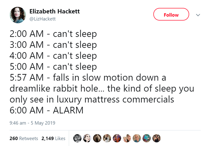 Text - Elizabeth Hackett Follow @LizHackett 2:00 AM can't sleep 3:00 AM can't sleep 4:00 AM can't sleep 5:00 AM can't sleep 5:57 AM - falls in slow motion down a dreamlike rabbit hole... the kind of sleep you only see in luxury mattress commercials 6:00 AM ALARM 9:46 am - 5 May 2019 260 Retweets 2,149 Likes