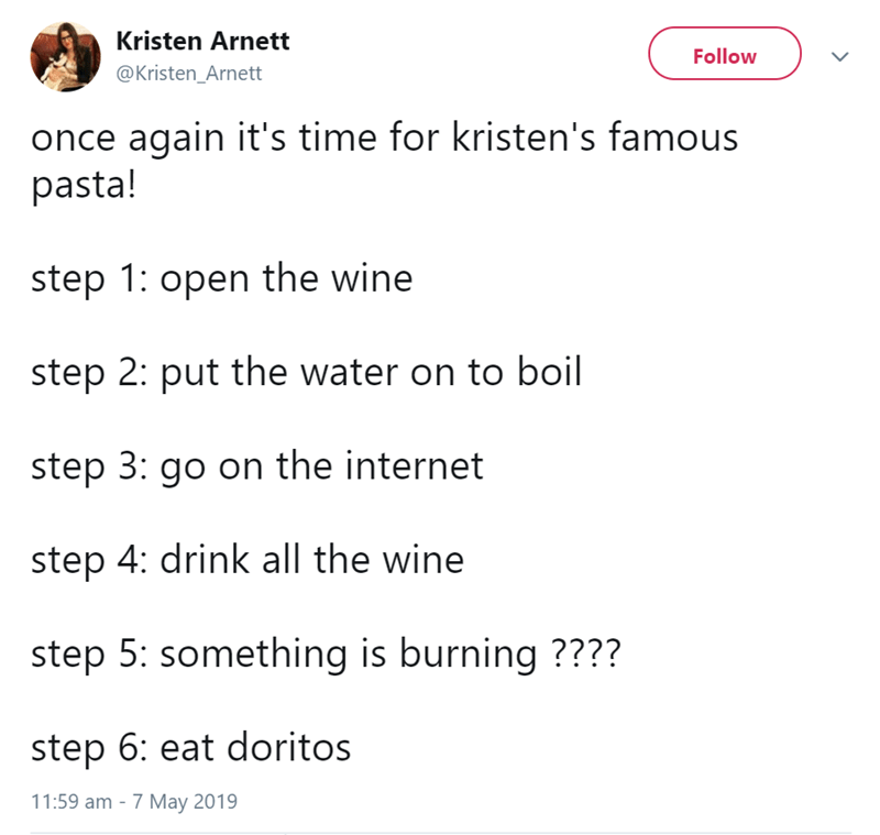 Text - Kristen Arnett Follow @Kristen_Arnett once again it's time for kristen's famous pasta! step 1: open the wine step 2: put the water on to boil step 3: go on the internet step 4: drink all the wine step 5: something is burning ???? step 6: eat doritos 11:59 am - 7 May 2019