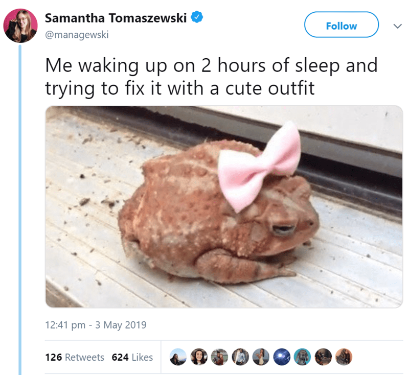 Organism - Samantha Tomaszewski Follow @managewski Me waking up on 2 hours of sleep and trying to fix it with a cute outfit 12:41 pm 3 May 2019 126 Retweets 624 Likes