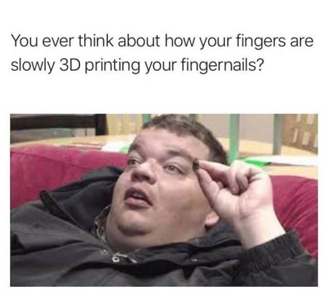 Face - You ever think about how your fingers are slowly 3D printing your fingernails?
