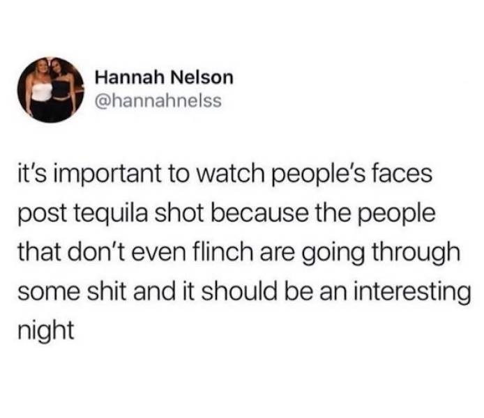 Text - Hannah Nelson @hannahnelss it's important to watch people's faces post tequila shot because the people that don't even flinch are going through some shit and it should be an interesting night