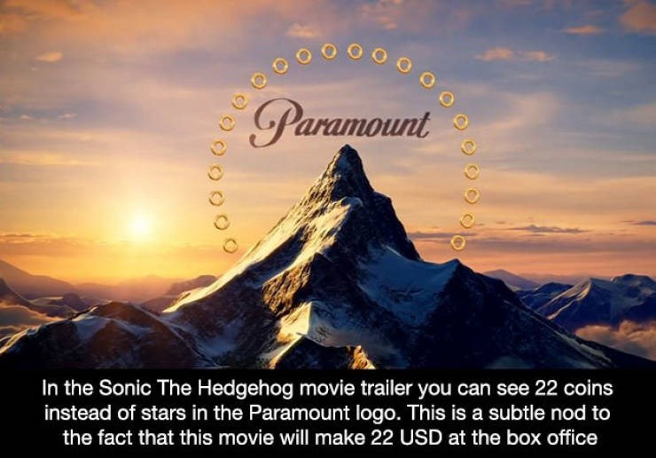 Mountainous landforms - Paramount In the Sonic The Hedgehog movie trailer you can see 22 coins instead of stars in the Paramount logo. This is a subtle nod to the fact that this movie will make 22 USD at the box office