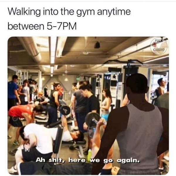 Transport - Walking into the gym anytime between 5-7PM FUCK CARDIO Ah shit, here we go again.