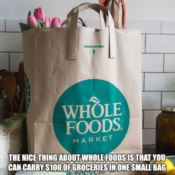 Bag - PLEASE HOLD BOTHD WHOLE FOODS Suga MARKET THE NICE THING ABOUT WHOLE FOODS IS THAT YOU CAN CARRY$100OFGROCERIES INONE SMALL BAG are Batter