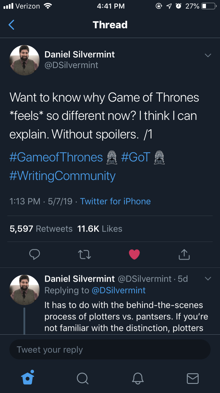 Text - l Verizon 4:41 PM 27% Thread Daniel Silvermint @DSilvermint Want to know why Game of Thrones *feels* so different now? I think I can explain. Without spoilers. /1 #GameofThrones #GoT #WritingCommunity 1:13 PM 5/7/19 Twitter for iPhone 5,597 Retweets 11.6K Likes Daniel Silvermint @DSilvermint 5d Replying to @DSilvermint It has to do with the behind-the-scenes process of plotters vs. pantsers. If you're not familiar with the distinction, plotters Tweet your reply