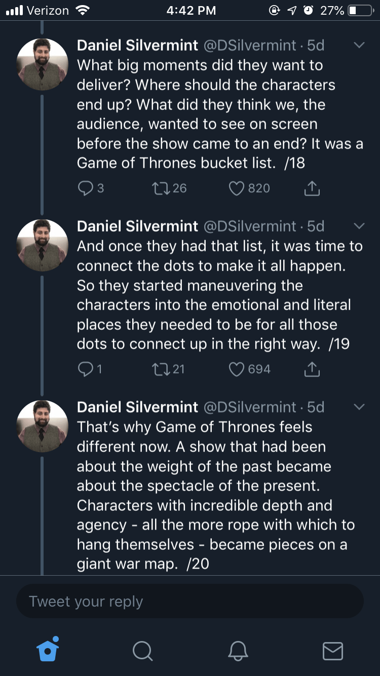 Text - l Verizon 4:42 PM 27% Daniel Silvermint @DSilvermint 5d What big moments did they want to deliver? Where should the characters end up? What did they think we, the audience,wanted to see on screen before the show came to an end? It was a Game of Thrones bucket list. /18 3 L26 820 Daniel Silvermint @DSilvermint 5d And once they had that list, it was time to connect the dots to make it all happen. So they started maneuvering the characters into the emotional and literal places they needed to