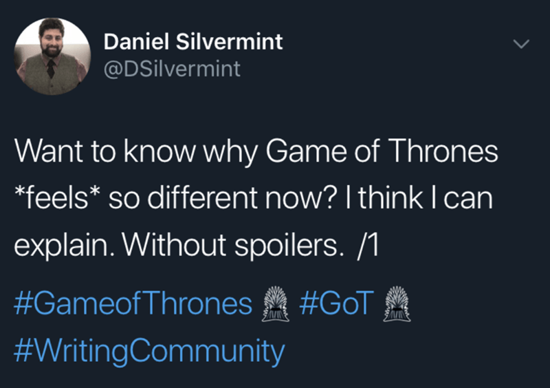 Text - Daniel Silvermint @DSilvermint Want to know why Game of Thrones feels* so different now? I think I can explain. Without spoilers. /1 #GameofThrones #GoT #WritingCommunity