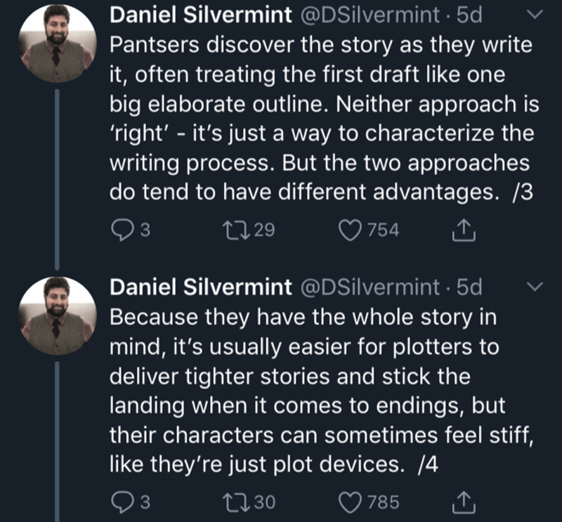 Text - Daniel Silvermint @DSilvermint 5d Pantsers discover the story as they write it, often treating the first draft like one big elaborate outline. Neither approach is 'right' - it's just a way to characterize the writing process. But the two approaches do tend to have different advantages. /3 L 29 754 3 Daniel Silvermint @DSilvermint 5d Because they have the whole story in mind, it's usually easier for plotters to deliver tighter stories and stick the landing when it comes to endings, but the