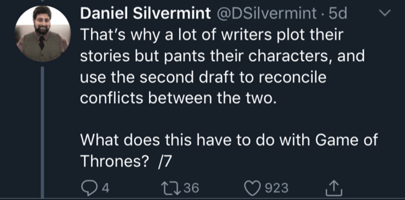 Text - Daniel Silvermint @DSilvermint 5d That's why a lot of writers plot their stories but pants their characters, and use the second draft to reconcile conflicts between the two. What does this have to do with Game of Thrones? 7