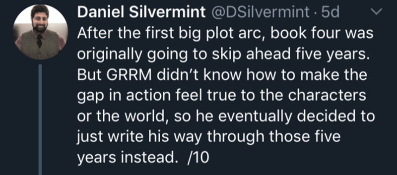 Text - Daniel Silvermint @DSilvermint 5d After the first big plot arc, book four was originally going to skip ahead five years. But GRRM didn't know how to make the gap in action feel true to the characters or the world, so he eventually decided to just write his way through those five years instead. /10