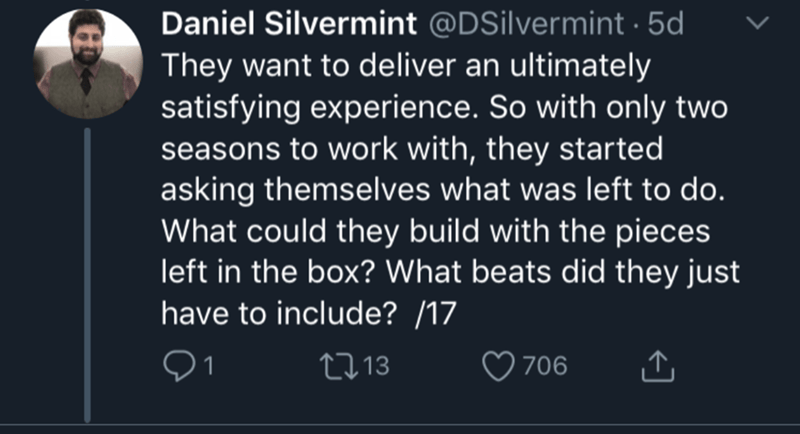 Text - Daniel Silvermint @DSilvermint 5d They want to deliver an ultimately satisfying experience. So with only two seasons to work with, they started asking themselves what was left to do. What could they build with the pieces left in the box? What beats did they just have to include? /17 21 213 706