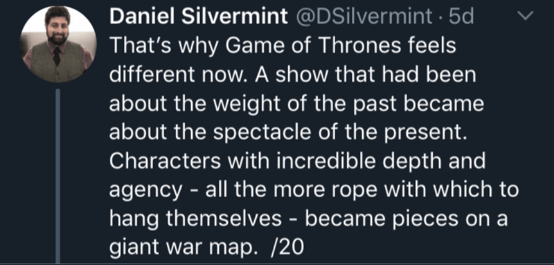 Text - Daniel Silvermint @DSilvermint 5d That's why Game of Thrones feels different now. A show that had been about the weight of the past became about the spectacle of the present. Characters with incredible depth and agency-all the more rope with which to hang themselves - became pieces on a giant war map. /20