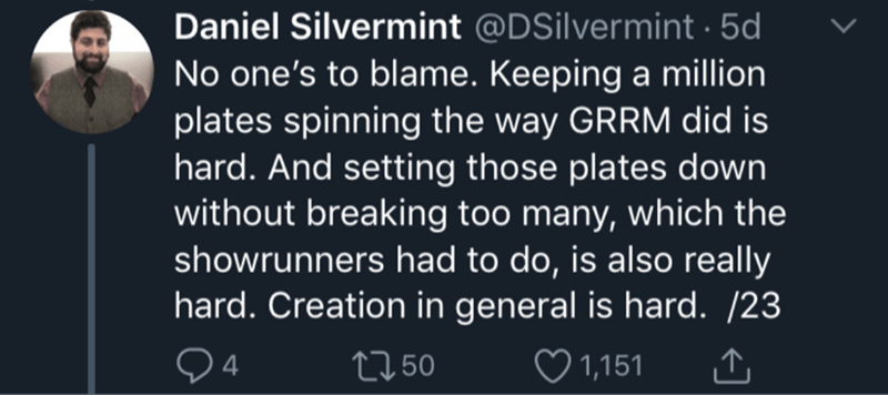 Text - Daniel Silvermint @DSilvermint 5d No one's to blame. Keeping a million plates spinning the way GRRM did is hard. And setting those plates down without breaking too many, which the showrunners had to do, is also really hard. Creation in general is hard. /23 4 tl 50 1,151