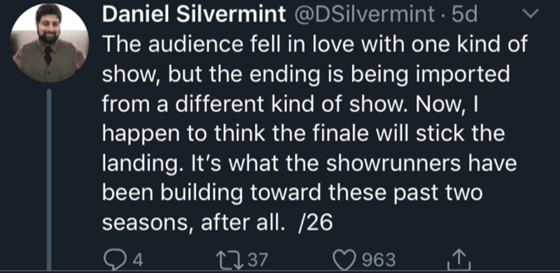Text - Daniel Silvermint @DSilvermint 5d The audience fell in love with one kind of show, but the ending is being imported from a different kind of show. Now, I happen to think the finale will stick the landing. It's what the showrunners have been building toward these past two seasons, after all. /26