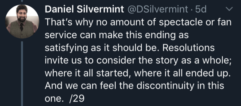 Text - Daniel Silvermint @DSilvermint5d That's why no amount of spectacle or fan service can make this ending as satisfying as it should be. Resolutions invite us to consider the story as a whole; where it all started, where it all ended up. And we can feel the discontinuity in this one. /29