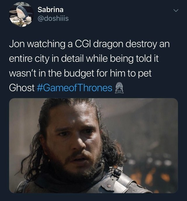 Text - Sabrina @doshiiis Jon watching a CGI dragon destroy an entire city in detail while being told it wasn't in the budget for him to pet Ghost #Gameof Thrones