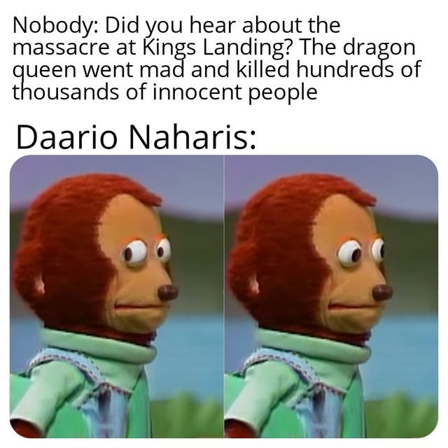 Animated cartoon - Nobody: Did you hear about the massacre at Kings Landing? The dragon queen went mad and killed hundreds of thousands of innocent people Daario Naharis: