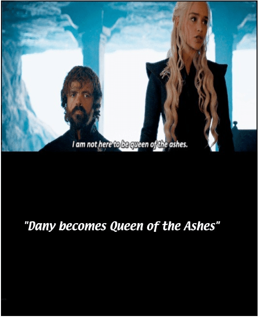 """Text - I am not here to be queen ofthe ashes. """"Dany becomes Queen of the Ashes"""""""