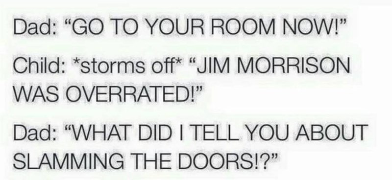 "Text - Dad: ""GO TO YOUR ROOM NOW!"" Child: ""storms off* ""JIM MORRISON WAS OVERRATED!"" Dad: ""WHAT DID I TELL YOU ABOUT SLAMMING THE DOORS!?"""