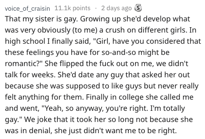 """Text - voice_of_craisin 11.1k points 2 days ago That my sister is gay. Growing up she'd develop what was very obviously (to me) a crush on different girls. In high school I finally said, """"Girl, have you considered that these feelings you have for so-and-so might be romantic?"""" She flipped the fuck out on me, we didn't talk for weeks. She'd date any guy that asked her out because she was supposed to like guys but never really felt anything for them. Finally in college she called me and went, """"Yeah"""