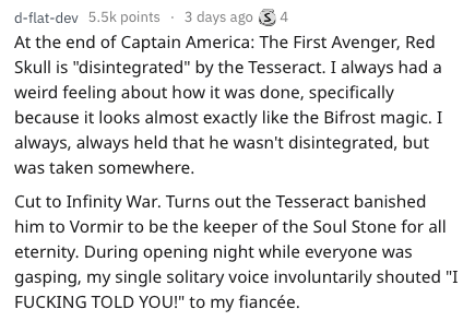 """Text - d-flat-dev 5.5k points 3 days ago 4 At the end of Captain America: The First Avenger, Red Skull is """"disintegrated"""" by the Tesseract. I always had a weird feeling about how it was done, specifically because it looks almost exactly like the Bifrost magic. I always, always held that he wasn't disintegrated, but was taken somewhere. Cut to Infinity War. Turns out the Tesseract banished him to Vormir to be the keeper of the Soul Stone for all eternity. During opening night while everyone was g"""