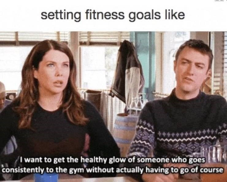 Text - setting fitness goals like I want to get the healthy glow of someone who goes consistently to the gym without actually having to go of course