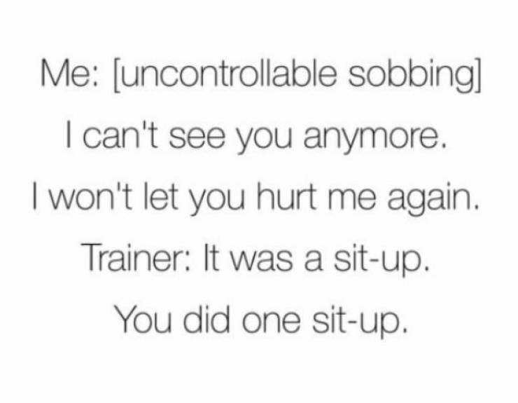 Text - Me: [uncontrollable sobbing] I can't see you anymore. I won't let you hurt me again. Trainer: It was a sit-up. You did one sit-up.