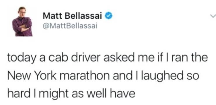 Text - Matt Bellassai @MattBellassai today a cab driver asked me if I ran the New York marathon and I laughed so hard I might as well have