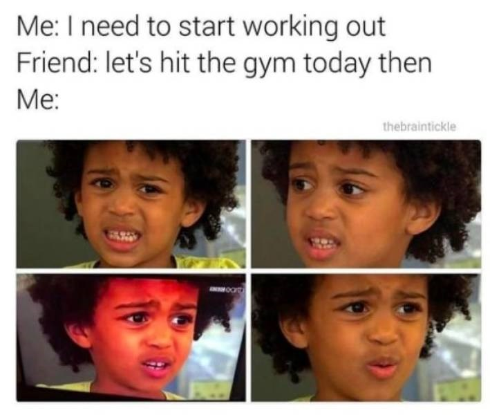 Face - Me: I need to start working out Friend: let's hit the gym today then Мe thebraintickle 0at