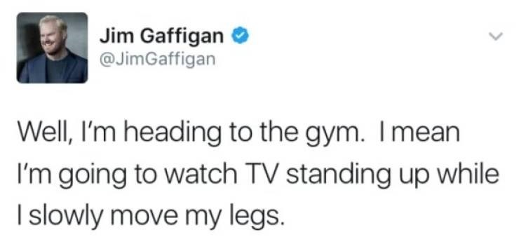 Text - Jim Gaffigan @JimGaffigan Well, I'm heading to the gym. Imean I'm going to watch TV standing up while I slowly move my legs.