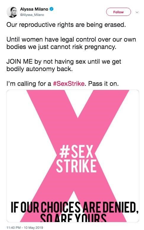 "Original tweet from Alyssa Milano that reads, ""Our reproductive rights are being erased. Until women have legal control over our own bodies we just cannot risk pregnancy. JOIN ME by not having sex until we get bodily autonomy back. I'm calling for a #SexStrike. Pass it on"""